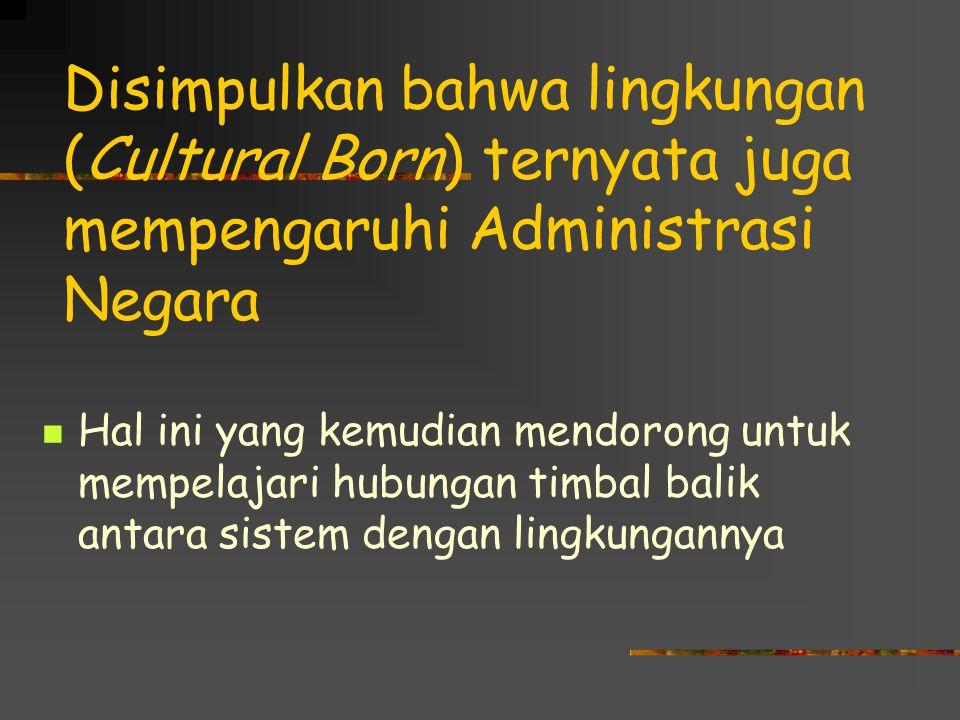Disimpulkan bahwa lingkungan (Cultural Born) ternyata juga mempengaruhi Administrasi Negara