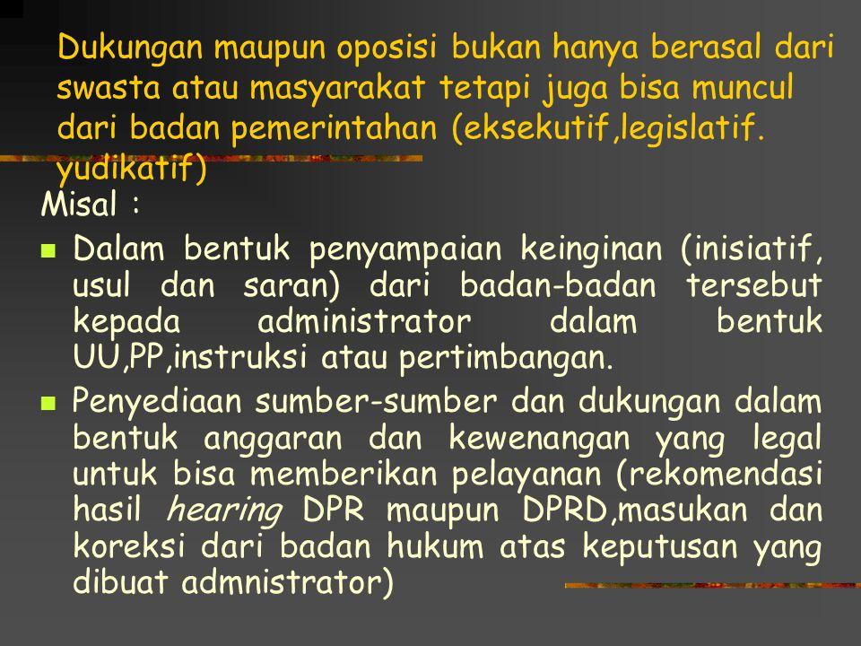 Dukungan maupun oposisi bukan hanya berasal dari swasta atau masyarakat tetapi juga bisa muncul dari badan pemerintahan (eksekutif,legislatif. yudikatif)