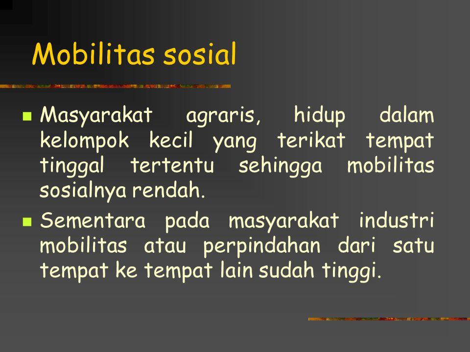 Mobilitas sosial Masyarakat agraris, hidup dalam kelompok kecil yang terikat tempat tinggal tertentu sehingga mobilitas sosialnya rendah.