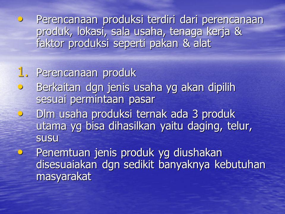 Perencanaan produksi terdiri dari perencanaan produk, lokasi, sala usaha, tenaga kerja & faktor produksi seperti pakan & alat