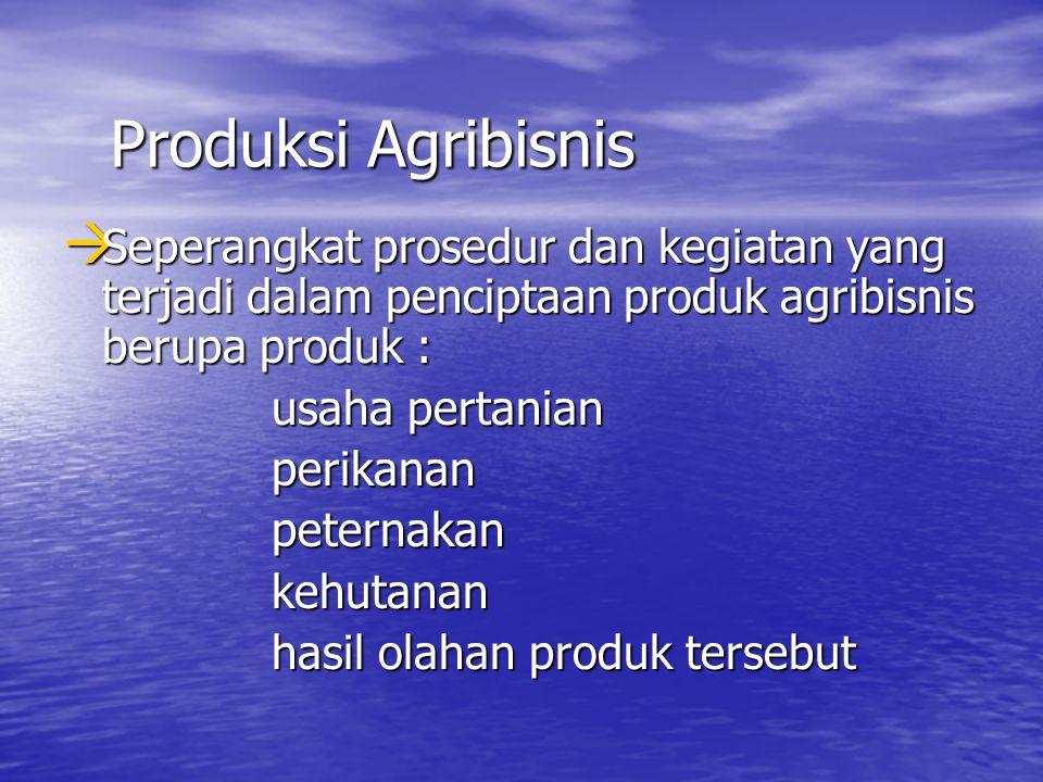 Produksi Agribisnis Seperangkat prosedur dan kegiatan yang terjadi dalam penciptaan produk agribisnis berupa produk :