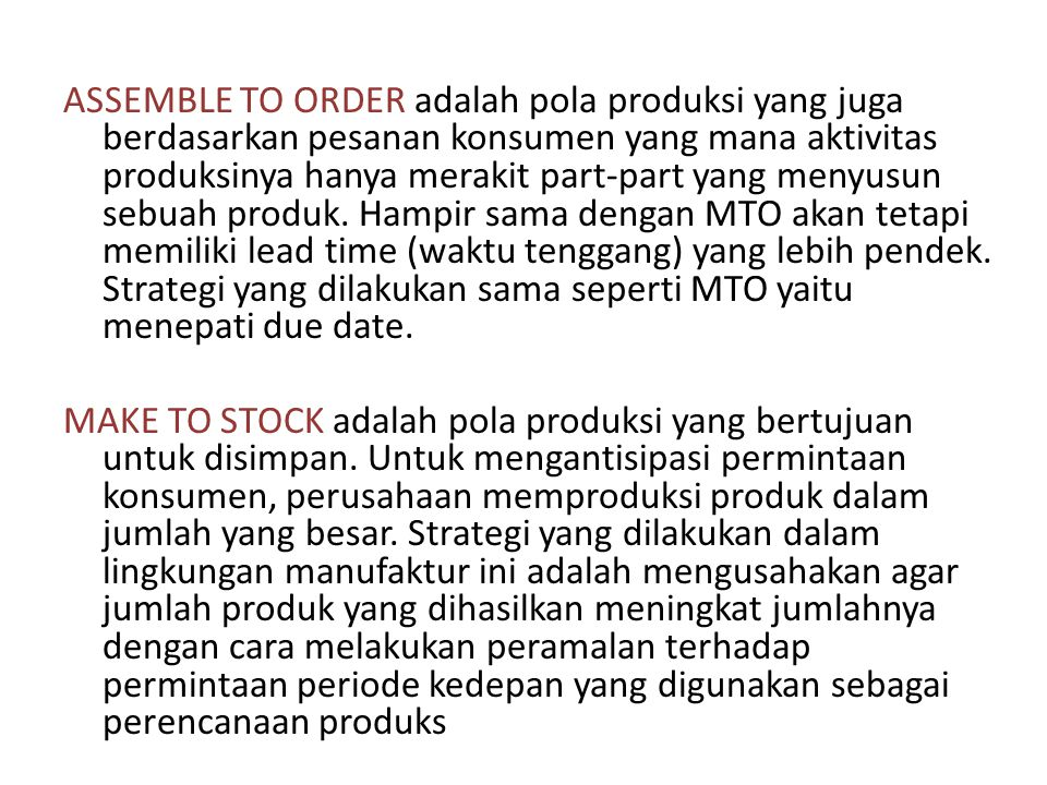 ASSEMBLE TO ORDER adalah pola produksi yang juga berdasarkan pesanan konsumen yang mana aktivitas produksinya hanya merakit part-part yang menyusun sebuah produk. Hampir sama dengan MTO akan tetapi memiliki lead time (waktu tenggang) yang lebih pendek. Strategi yang dilakukan sama seperti MTO yaitu menepati due date.