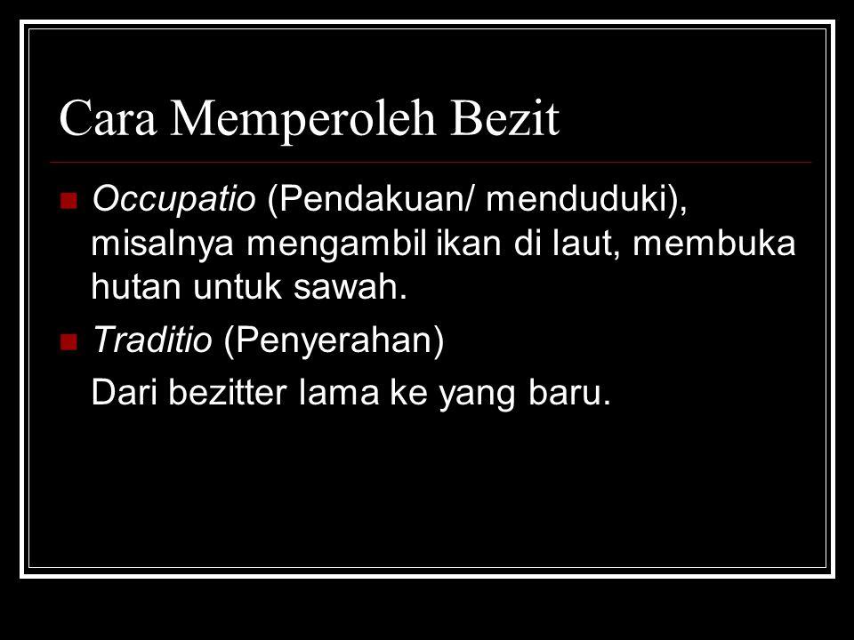 Cara Memperoleh Bezit Occupatio (Pendakuan/ menduduki), misalnya mengambil ikan di laut, membuka hutan untuk sawah.