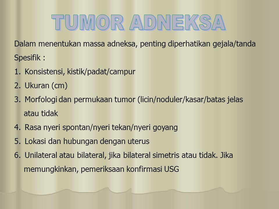 TUMOR ADNEKSA Dalam menentukan massa adneksa, penting diperhatikan gejala/tanda. Spesifik : Konsistensi, kistik/padat/campur.