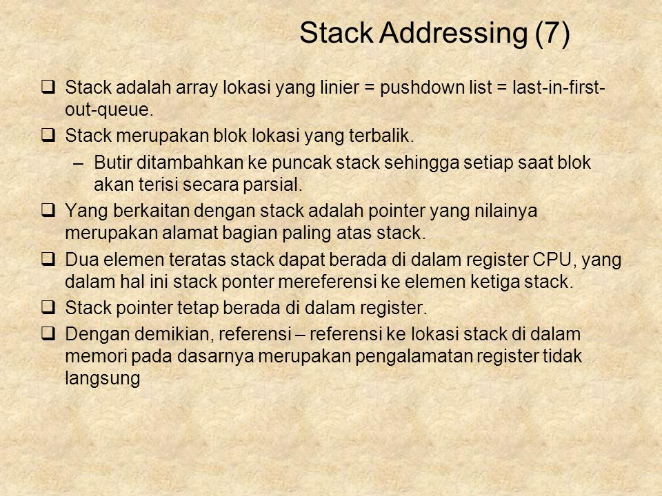 Stack Addressing (7) Stack adalah array lokasi yang linier = pushdown list = last-in-first-out-queue.