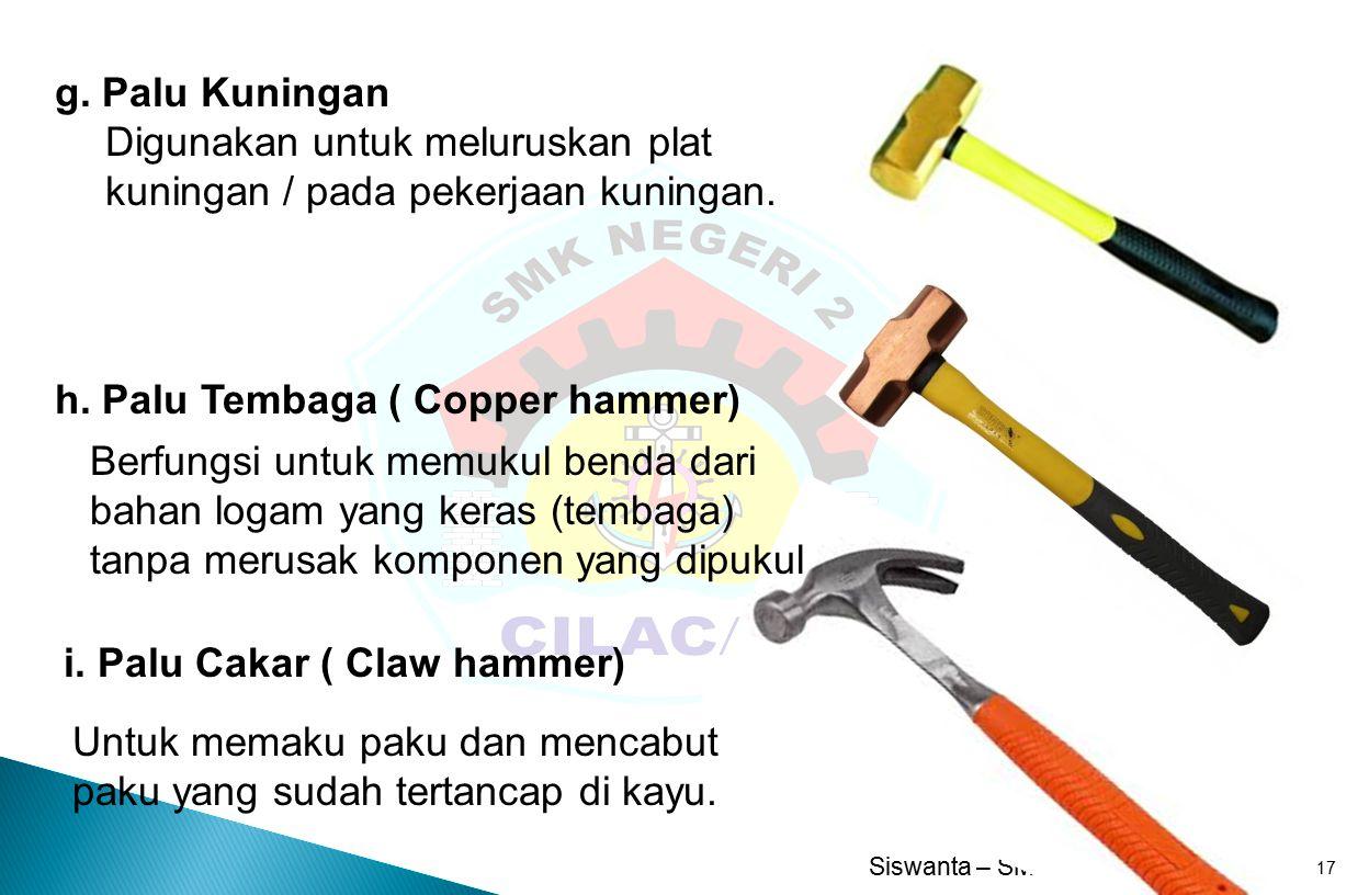 g. Palu Kuningan Digunakan untuk meluruskan plat kuningan / pada pekerjaan kuningan. h. Palu Tembaga ( Copper hammer)