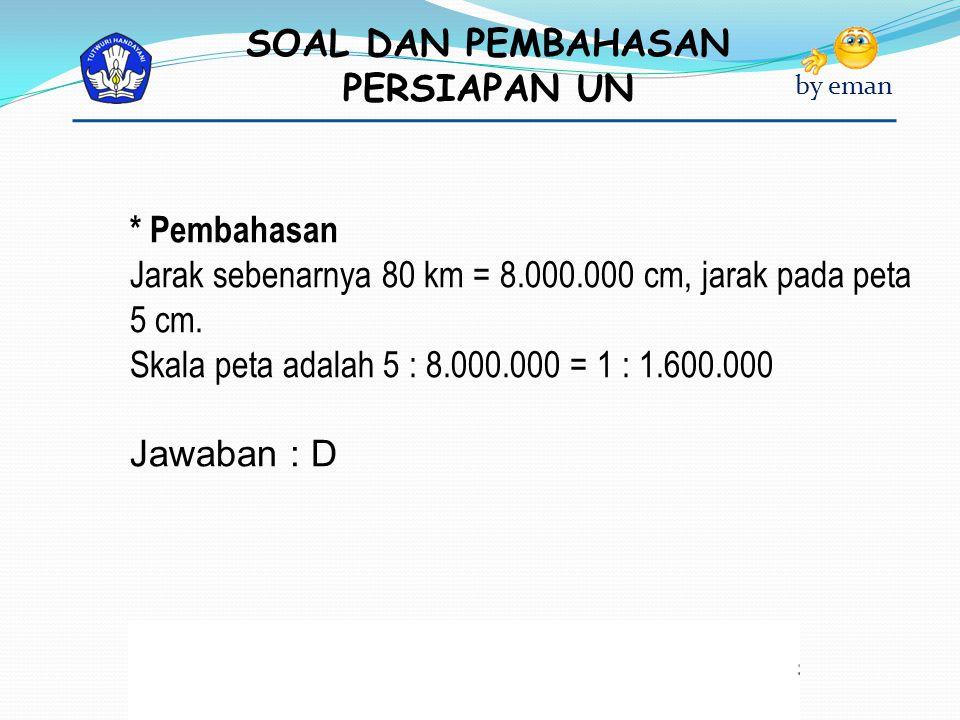 * Pembahasan Jarak sebenarnya 80 km = 8.000.000 cm, jarak pada peta 5 cm. Skala peta adalah 5 : 8.000.000 = 1 : 1.600.000.