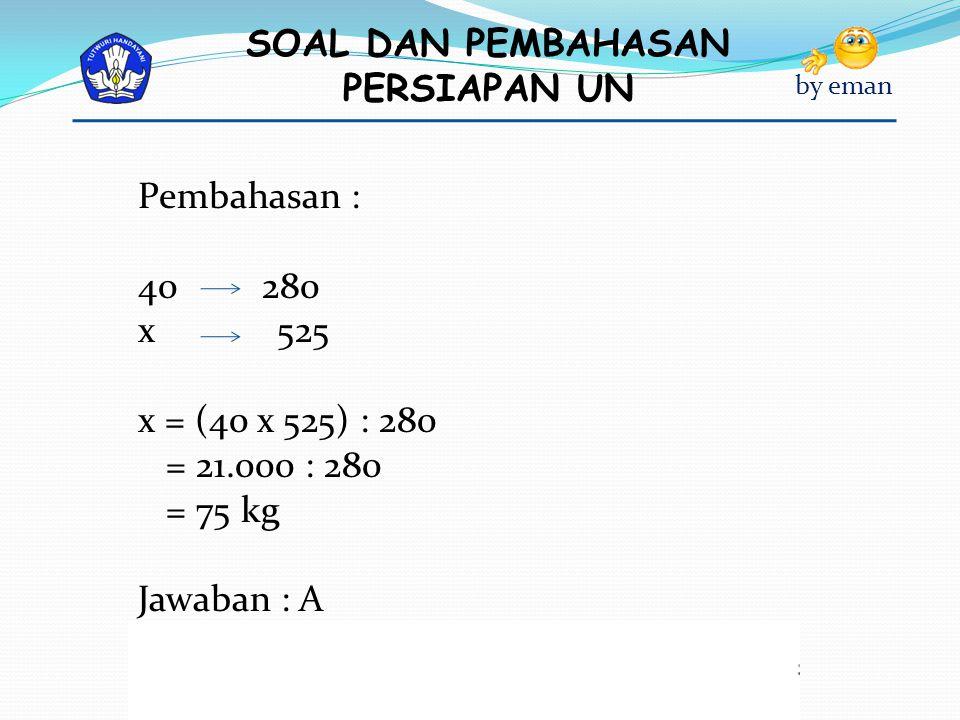 Pembahasan : 280 x 525 x = (40 x 525) : 280 = 21.000 : 280 = 75 kg Jawaban : A
