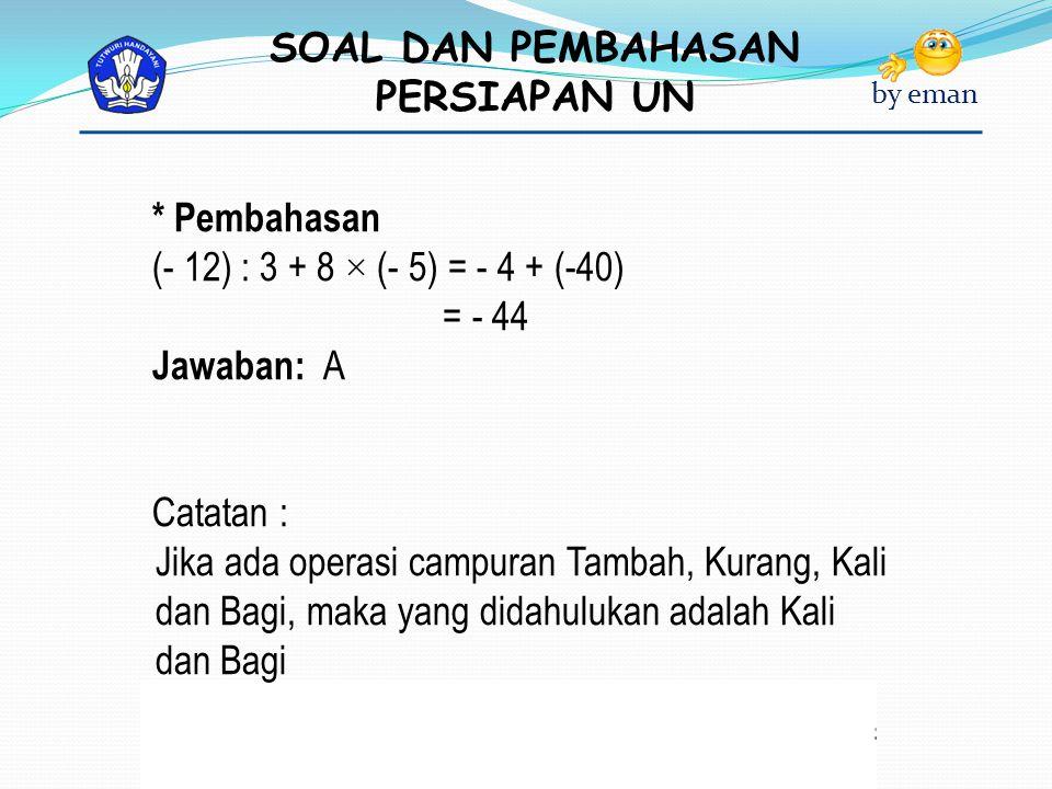 * Pembahasan (- 12) : 3 + 8 × (- 5) = - 4 + (-40) = - 44. Jawaban: A. Catatan :