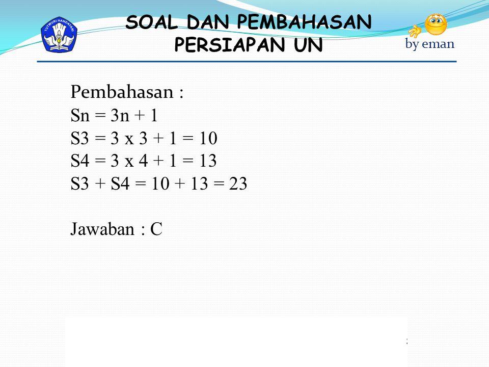 Pembahasan : Sn = 3n + 1 S3 = 3 x 3 + 1 = 10 S4 = 3 x 4 + 1 = 13 S3 + S4 = 10 + 13 = 23 Jawaban : C