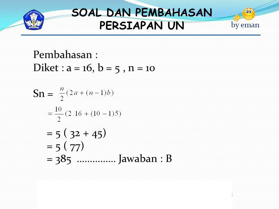 Pembahasan : Diket : a = 16, b = 5 , n = 10 Sn = = 5 ( 32 + 45) = 5 ( 77) = 385 …………… Jawaban : B