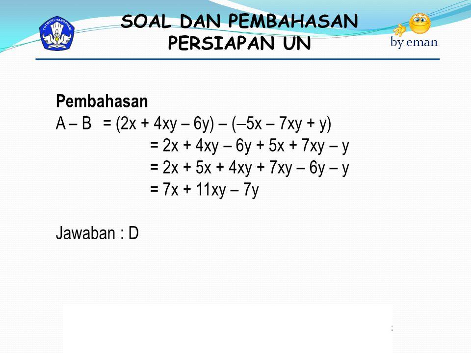 Pembahasan A – B = (2x + 4xy – 6y) – (5x – 7xy + y) = 2x + 4xy – 6y + 5x + 7xy – y. = 2x + 5x + 4xy + 7xy – 6y – y.