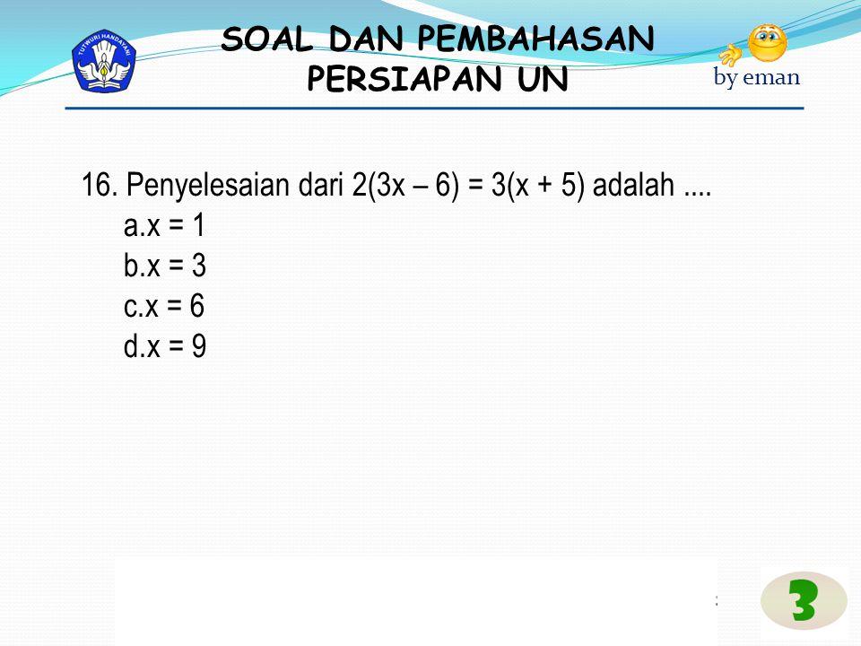 16. Penyelesaian dari 2(3x – 6) = 3(x + 5) adalah ....
