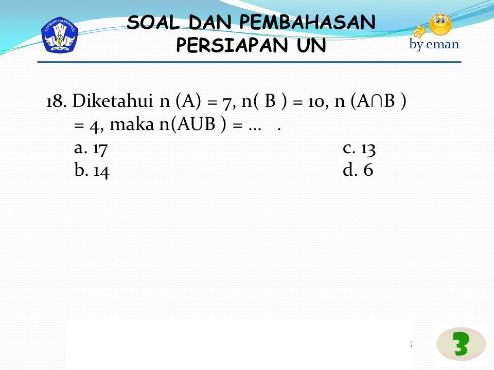 18. Diketahui n (A) = 7, n( B ) = 10, n (A∩B ) = 4, maka n(AUB ) = ... .