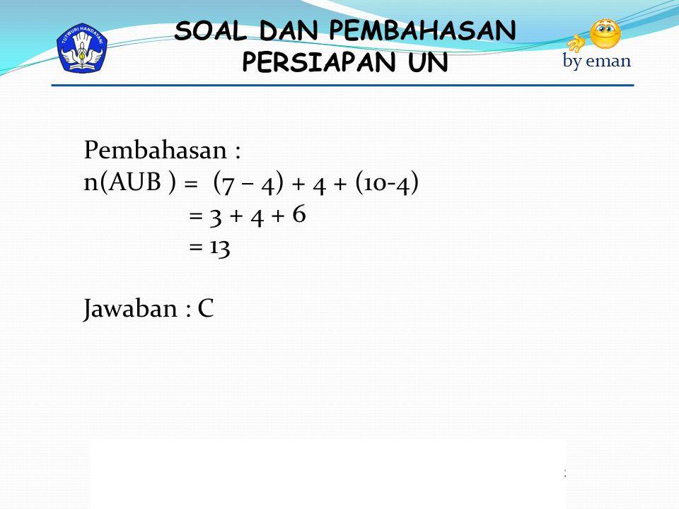 Pembahasan : n(AUB ) = (7 – 4) + 4 + (10-4) = 3 + 4 + 6 = 13 Jawaban : C