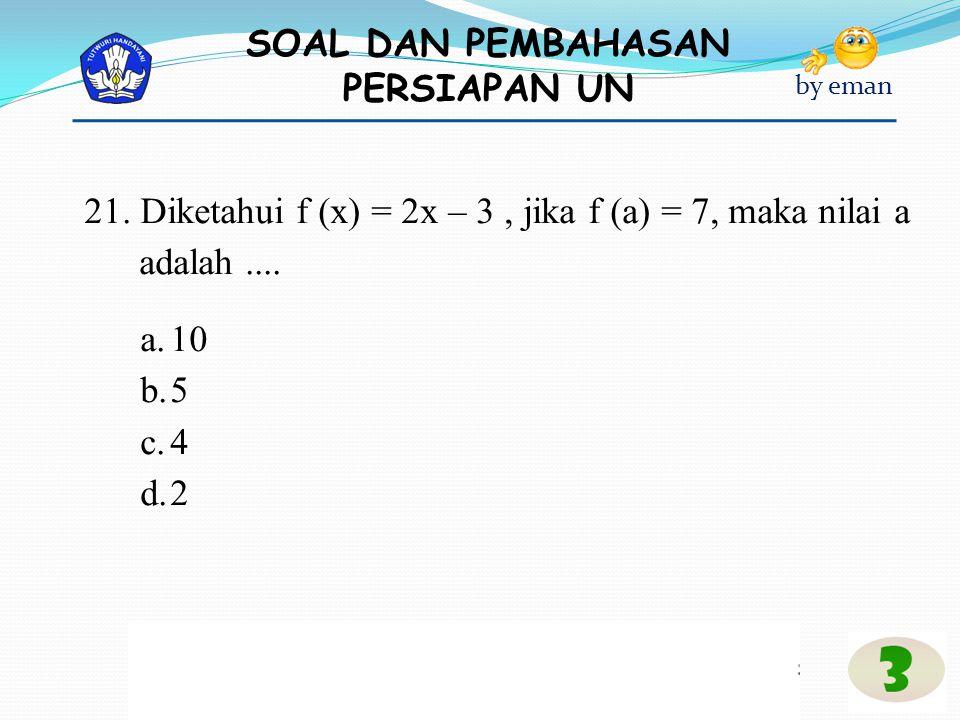 21. Diketahui f (x) = 2x – 3 , jika f (a) = 7, maka nilai a adalah ....