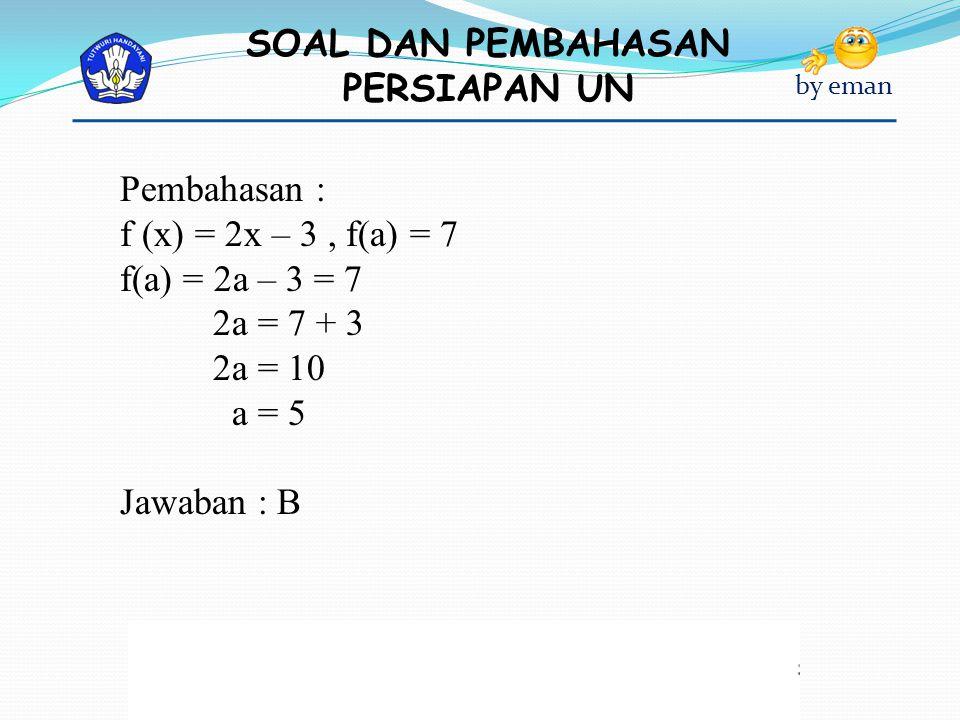 Pembahasan : f (x) = 2x – 3 , f(a) = 7 f(a) = 2a – 3 = 7 2a = 7 + 3 2a = 10 a = 5 Jawaban : B