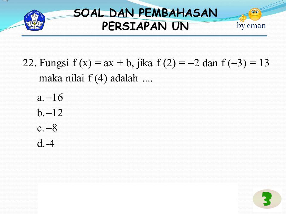 4 22. Fungsi f (x) = ax + b, jika f (2) = 2 dan f (3) = 13 maka nilai f (4) adalah .... 16. 12.