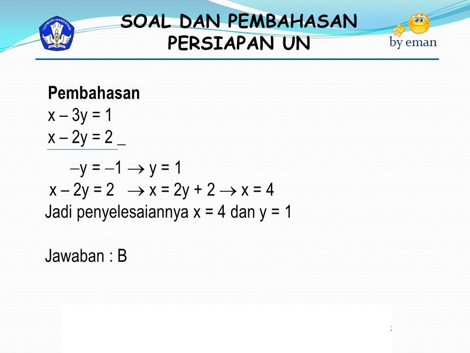 Pembahasan x – 3y = 1. x – 2y = 2 _. y = 1  y = 1. x – 2y = 2  x = 2y + 2  x = 4. Jadi penyelesaiannya x = 4 dan y = 1.