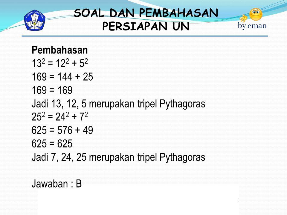 Pembahasan 132 = 122 + 52. 169 = 144 + 25. 169 = 169. Jadi 13, 12, 5 merupakan tripel Pythagoras.