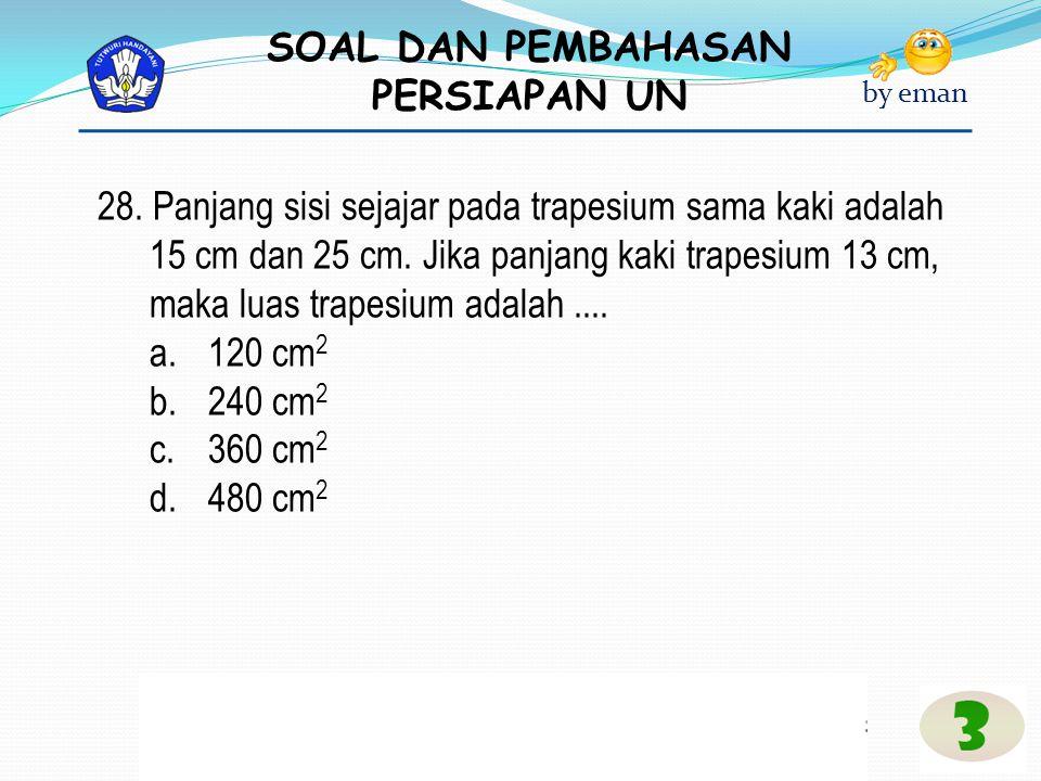 28. Panjang sisi sejajar pada trapesium sama kaki adalah 15 cm dan 25 cm. Jika panjang kaki trapesium 13 cm, maka luas trapesium adalah ....