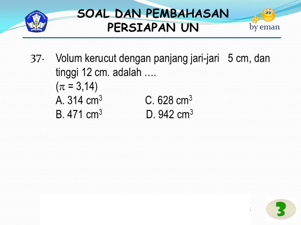 37. Volum kerucut dengan panjang jari-jari 5 cm, dan tinggi 12 cm. adalah …. ( = 3,14) A. 314 cm3 C. 628 cm3.