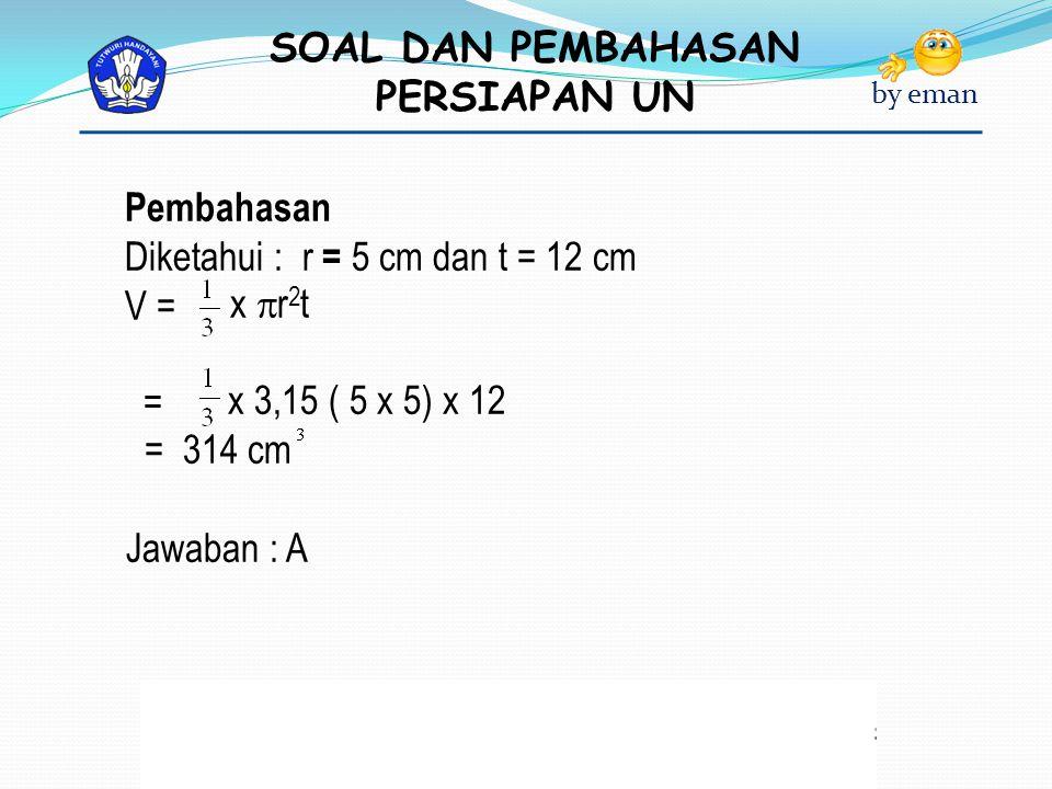 Pembahasan Diketahui : r = 5 cm dan t = 12 cm. V = x r2t. = x 3,15 ( 5 x 5) x 12. = 314 cm.