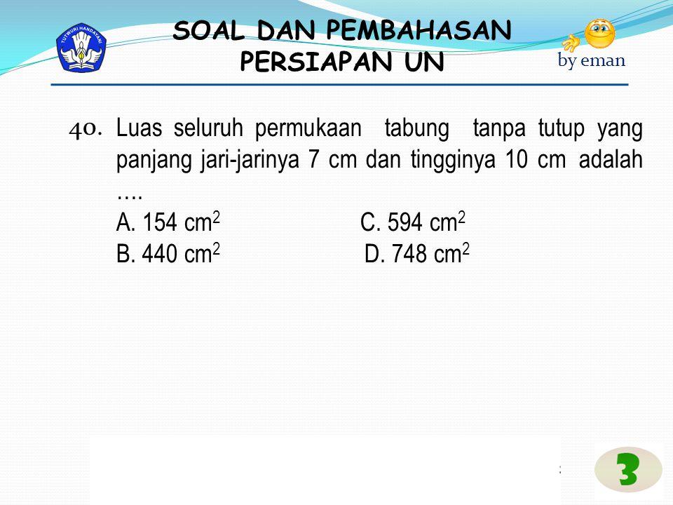 40. Luas seluruh permukaan tabung tanpa tutup yang panjang jari-jarinya 7 cm dan tingginya 10 cm adalah ….