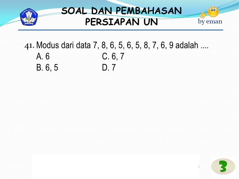 41. Modus dari data 7, 8, 6, 5, 6, 5, 8, 7, 6, 9 adalah .... A. 6 C. 6, 7 B. 6, 5 D. 7