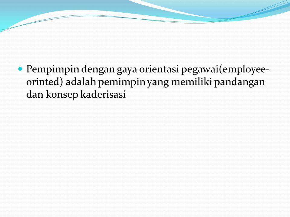 Pempimpin dengan gaya orientasi pegawai(employee-orinted) adalah pemimpin yang memiliki pandangan dan konsep kaderisasi