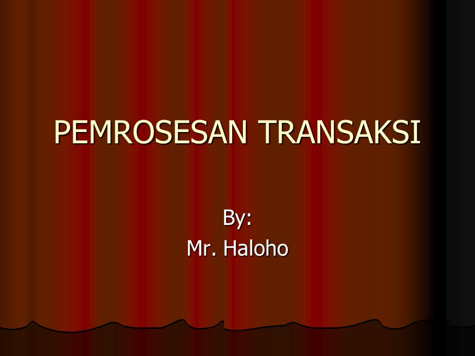 PEMROSESAN TRANSAKSI By: Mr. Haloho