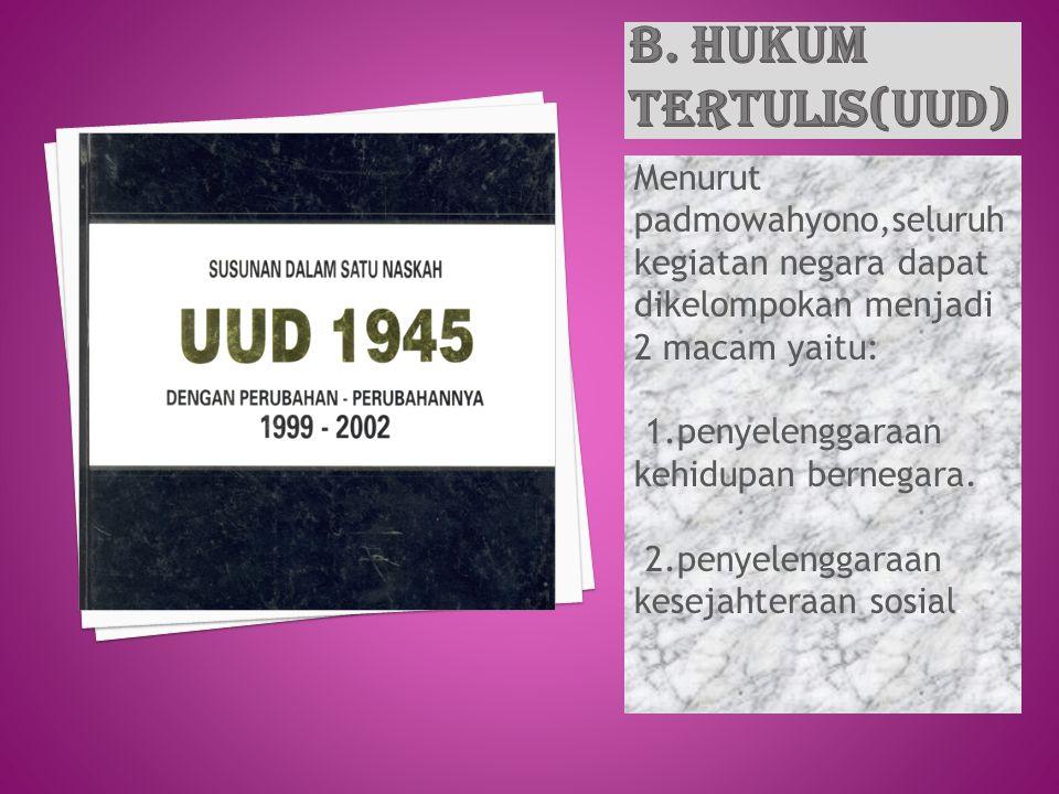 B. HUKUM TERTULIS(UUD) Menurut padmowahyono,seluruh kegiatan negara dapat dikelompokan menjadi 2 macam yaitu: