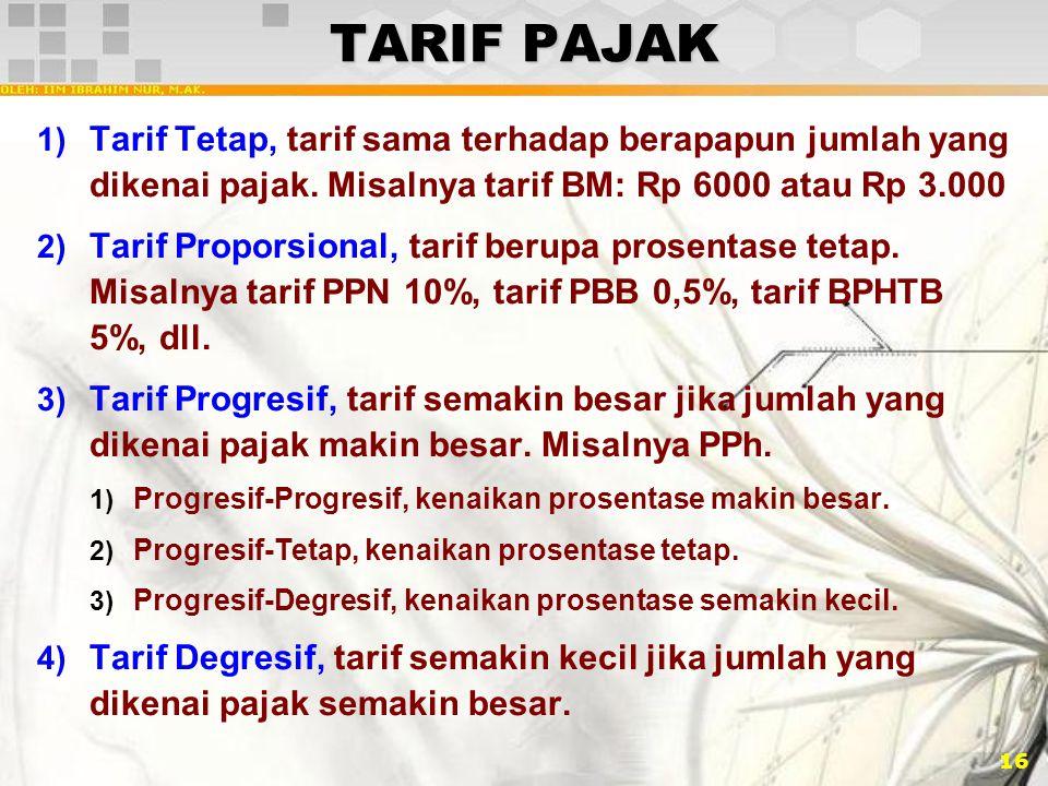 TARIF PAJAK Tarif Tetap, tarif sama terhadap berapapun jumlah yang dikenai pajak. Misalnya tarif BM: Rp 6000 atau Rp 3.000.