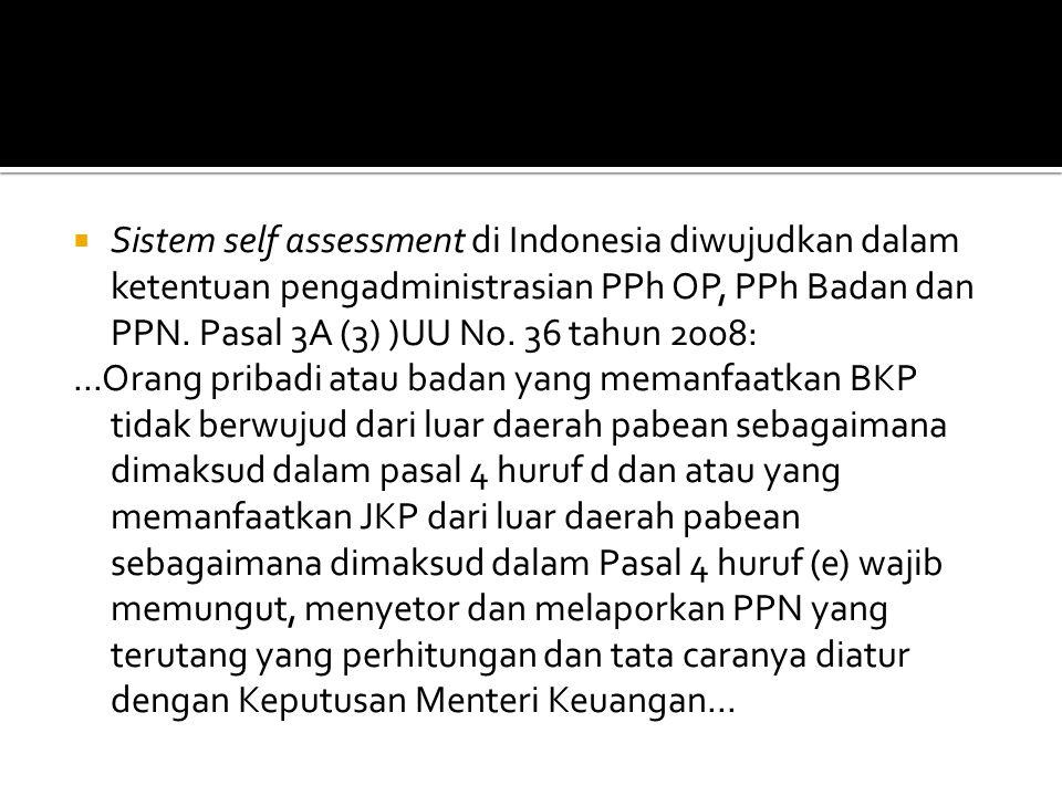 Sistem self assessment di Indonesia diwujudkan dalam ketentuan pengadministrasian PPh OP, PPh Badan dan PPN. Pasal 3A (3) )UU No. 36 tahun 2008:
