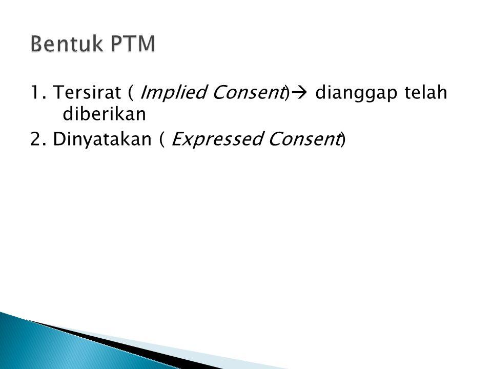 Bentuk PTM 1. Tersirat ( Implied Consent) dianggap telah diberikan 2.