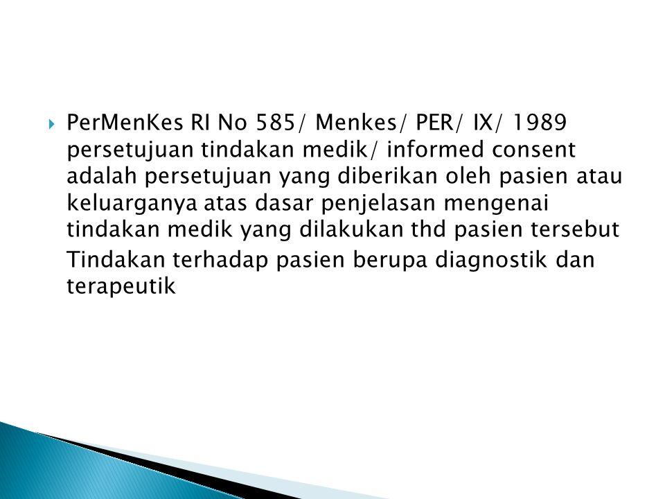 PerMenKes RI No 585/ Menkes/ PER/ IX/ 1989 persetujuan tindakan medik/ informed consent adalah persetujuan yang diberikan oleh pasien atau keluarganya atas dasar penjelasan mengenai tindakan medik yang dilakukan thd pasien tersebut