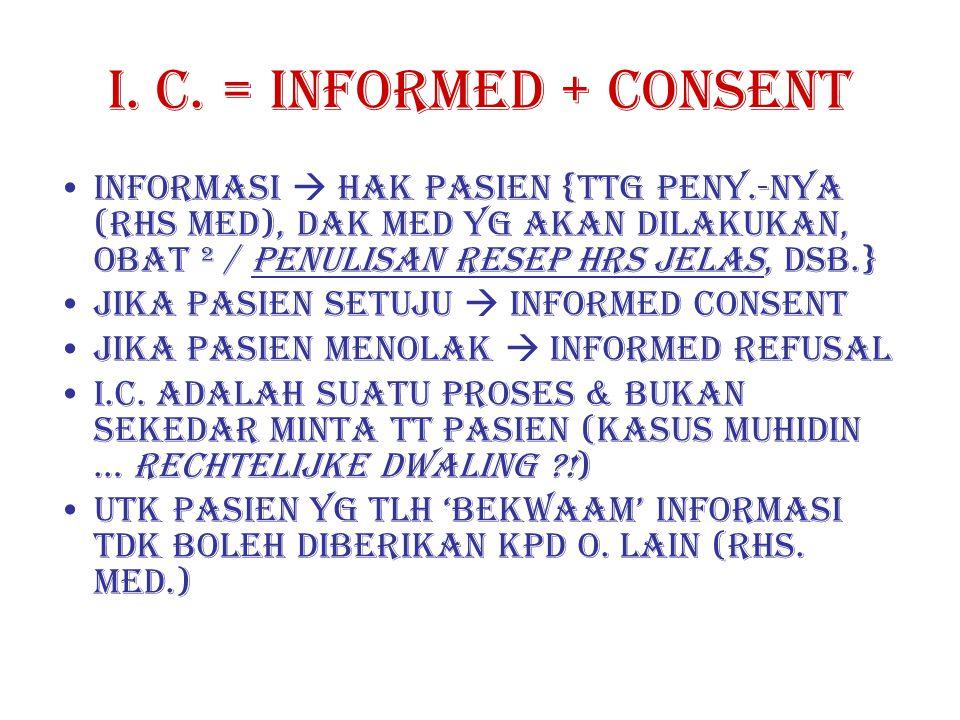 I. C. = INFORMED + CONSENT INFORMASI  HAK PASIEN {TTG PENY.-NYA (RHS MED), DAK MED YG AKAN DILAKUKAN, OBAT ² / PENULISAN RESEP HRS JELAS, DSB.}