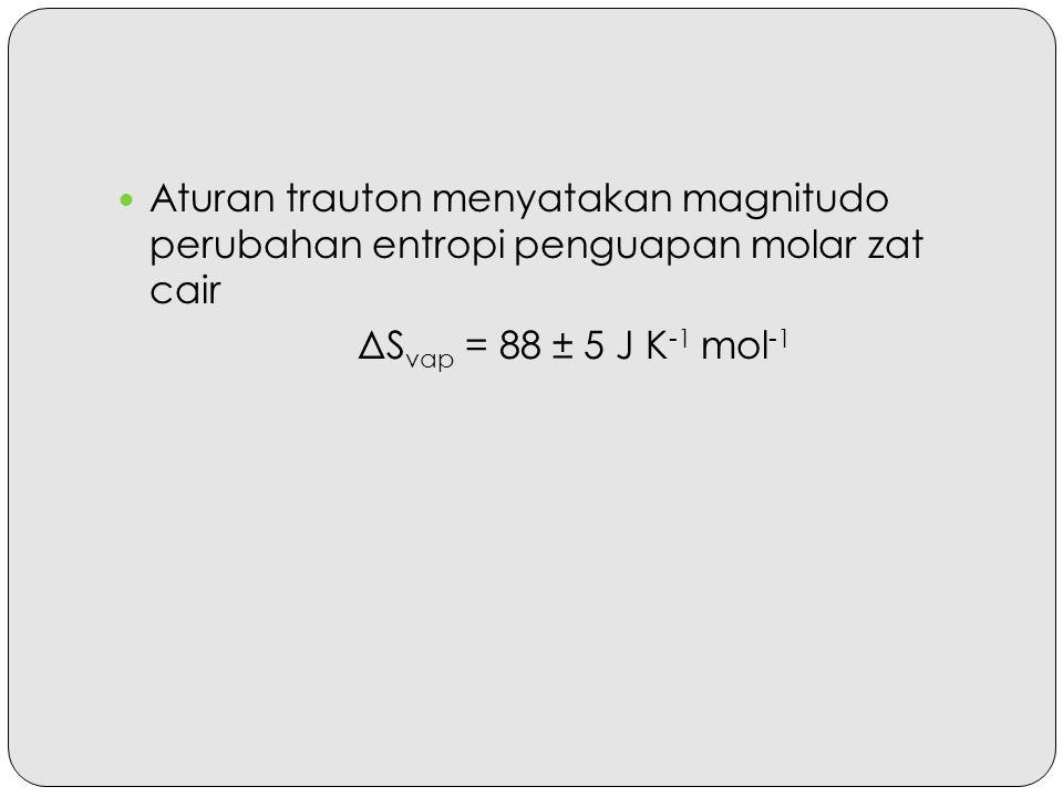 Aturan trauton menyatakan magnitudo perubahan entropi penguapan molar zat cair