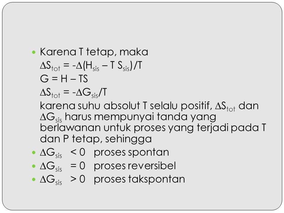 Karena T tetap, maka ∆Stot = -∆(Hsis – T Ssis)/T. G = H – TS. ∆Stot = -∆Gsis/T.