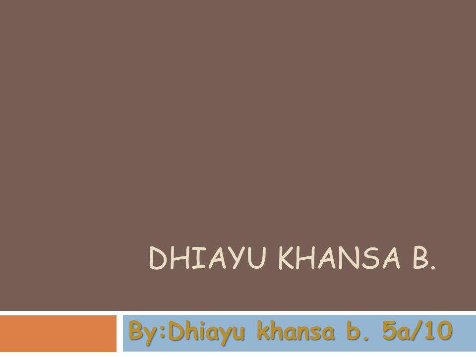 Dhiayu khansa b. By:Dhiayu khansa b. 5a/10