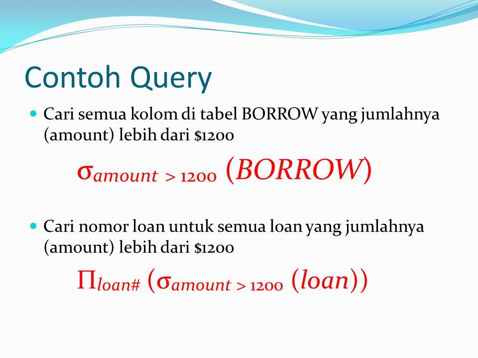 Contoh Query Cari semua kolom di tabel BORROW yang jumlahnya (amount) lebih dari $1200. σamount > 1200 (BORROW)