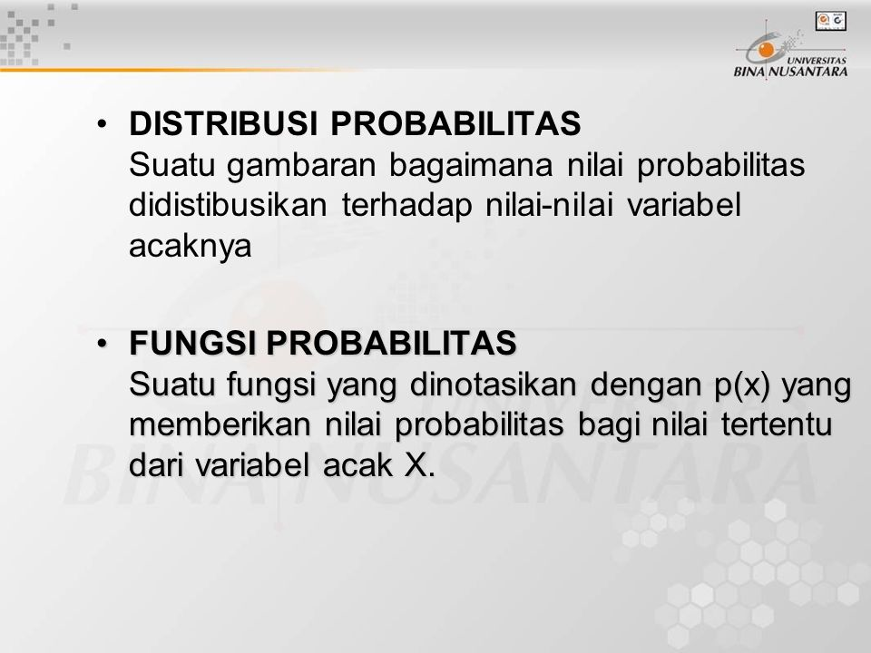DISTRIBUSI PROBABILITAS Suatu gambaran bagaimana nilai probabilitas didistibusikan terhadap nilai-nilai variabel acaknya