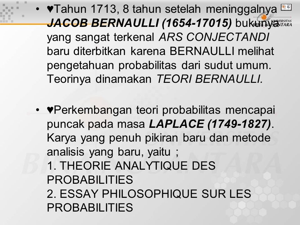 ♥Tahun 1713, 8 tahun setelah meninggalnya JACOB BERNAULLI (1654-17015) bukunya yang sangat terkenal ARS CONJECTANDI baru diterbitkan karena BERNAULLI melihat pengetahuan probabilitas dari sudut umum. Teorinya dinamakan TEORI BERNAULLI.
