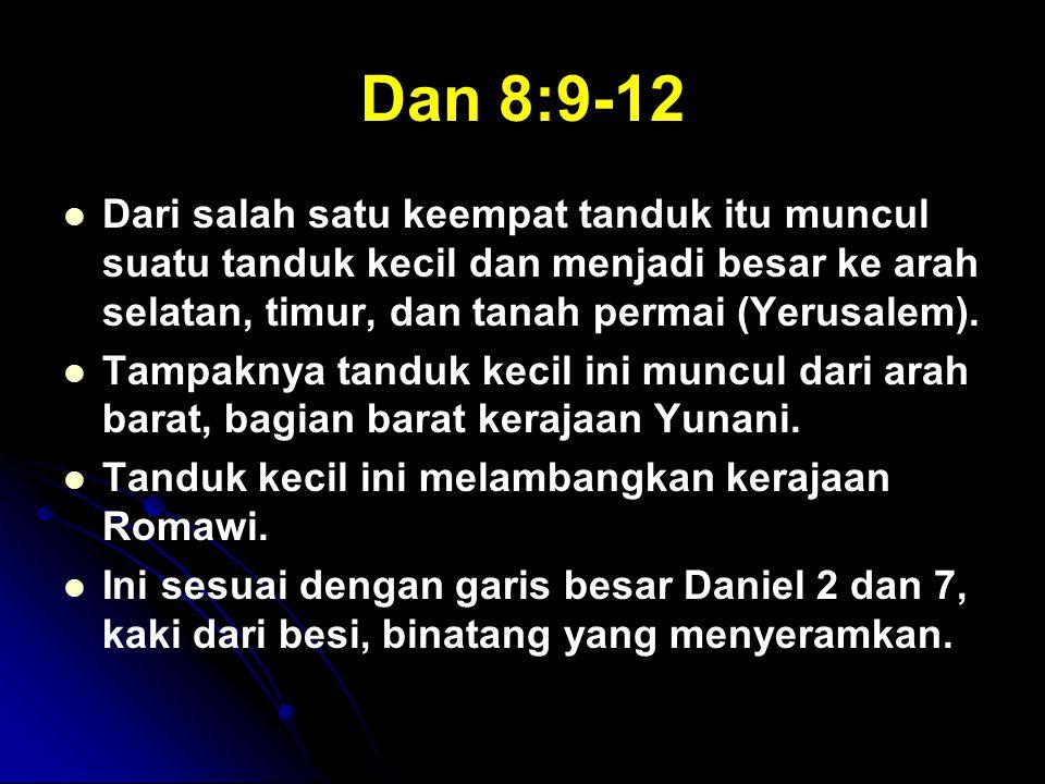 Dan 8:9-12 Dari salah satu keempat tanduk itu muncul suatu tanduk kecil dan menjadi besar ke arah selatan, timur, dan tanah permai (Yerusalem).