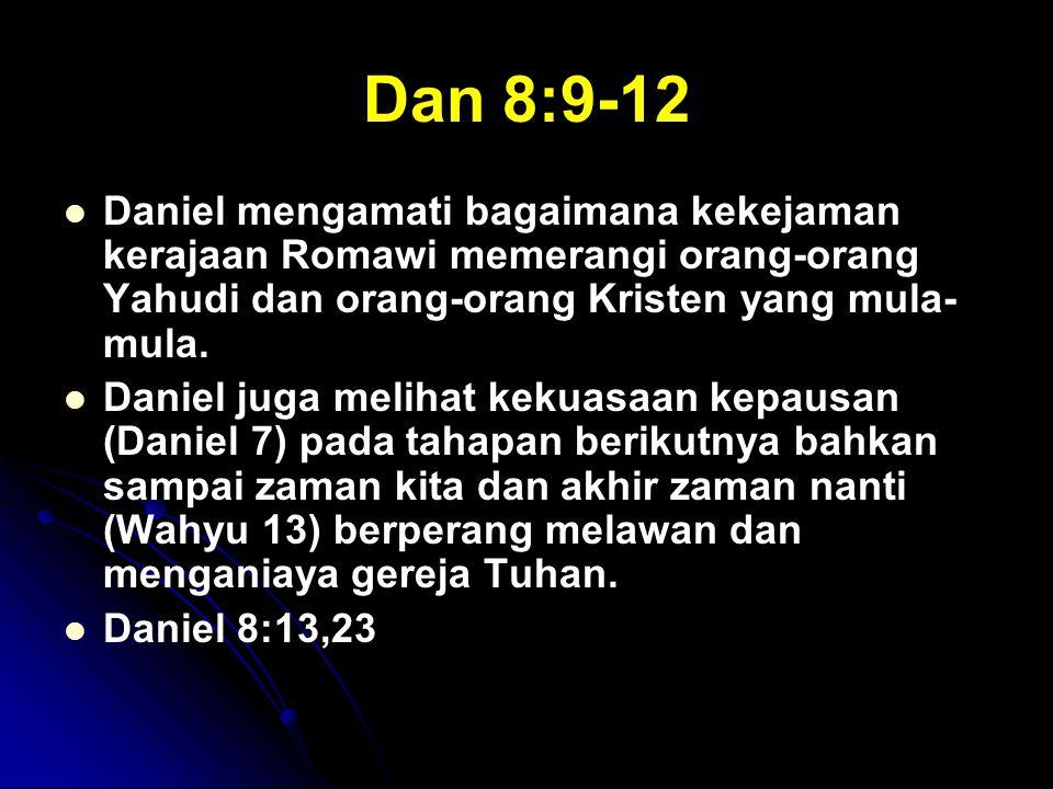 Dan 8:9-12 Daniel mengamati bagaimana kekejaman kerajaan Romawi memerangi orang-orang Yahudi dan orang-orang Kristen yang mula-mula.