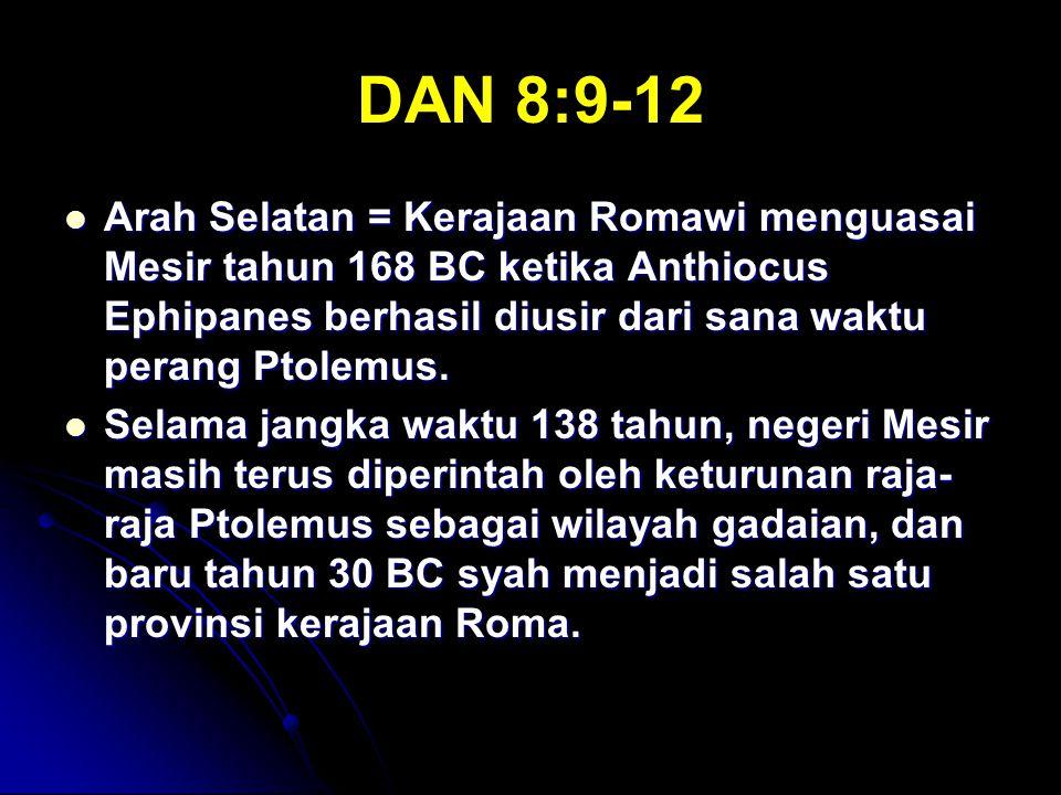 DAN 8:9-12 Arah Selatan = Kerajaan Romawi menguasai Mesir tahun 168 BC ketika Anthiocus Ephipanes berhasil diusir dari sana waktu perang Ptolemus.