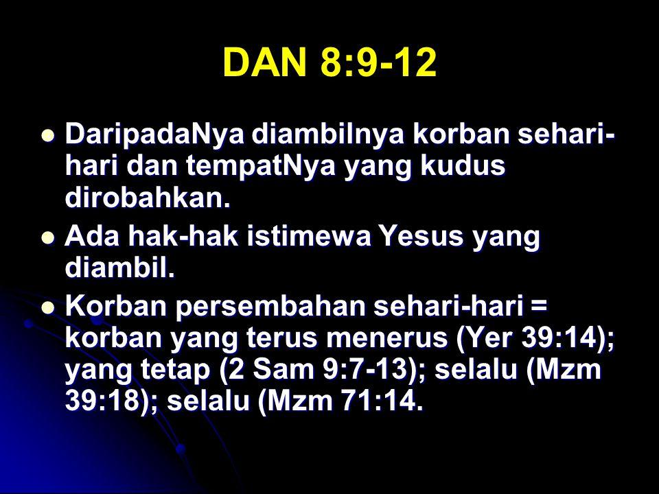 DAN 8:9-12 DaripadaNya diambilnya korban sehari-hari dan tempatNya yang kudus dirobahkan. Ada hak-hak istimewa Yesus yang diambil.
