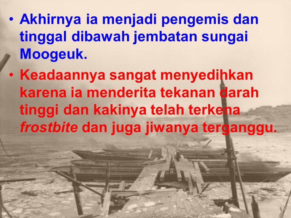 Akhirnya ia menjadi pengemis dan tinggal dibawah jembatan sungai Moogeuk.