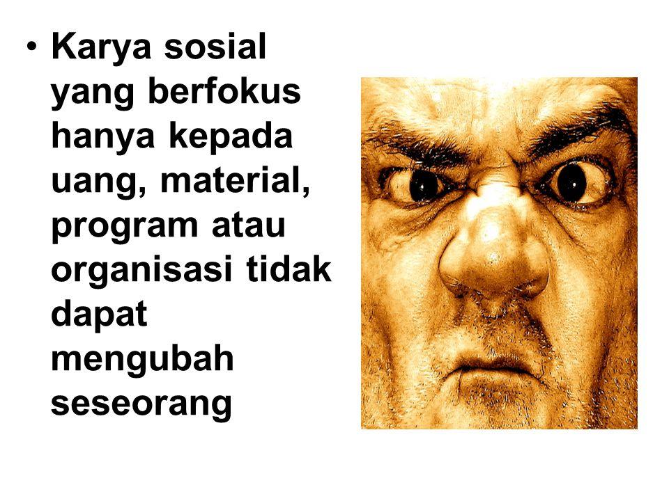 Karya sosial yang berfokus hanya kepada uang, material, program atau organisasi tidak dapat mengubah seseorang