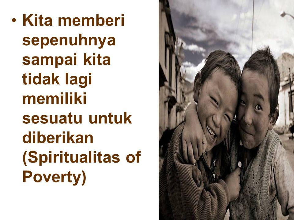 Kita memberi sepenuhnya sampai kita tidak lagi memiliki sesuatu untuk diberikan (Spiritualitas of Poverty)